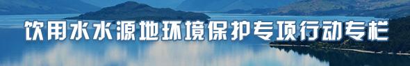 饮用水水源地环境保护专项行动专栏